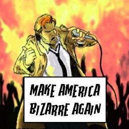 Make America Bizarre Again